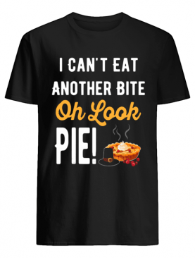 I Can't Eat Another Bite Oh Look Pie Funny Thanksgiving shirt