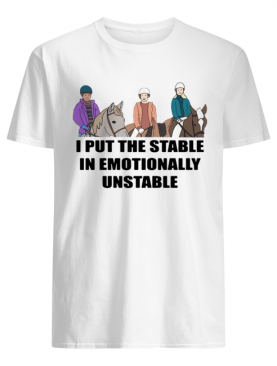 I Put The Stable In Emotionally Unstable shirt