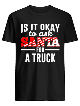Is It Ok To Ask Santa For A Truck For Christmas Funny shirt