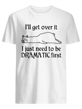 Llama I'll Get Over It I Just Need To Be Dramatic First shirt