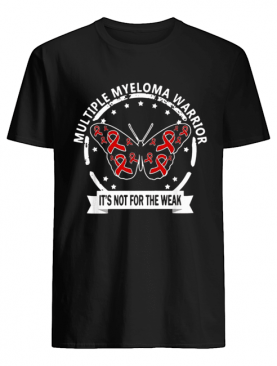 Multiple myeloma warrior It's not for the weak cancer shirt