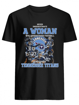 Never underestimate a woman who understands Tennessee Titans shirt