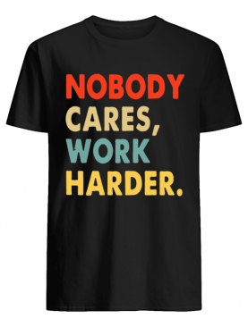 Nobody Cares Work Harder Motivational Quotes shirt