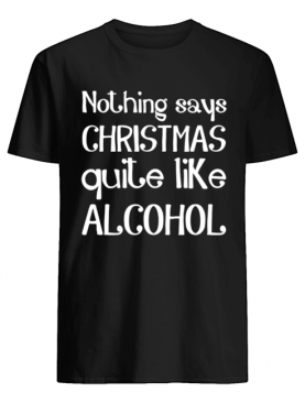 Nothing Says Christmas Quite Like Alcohol Funny Drinking Santa shirt