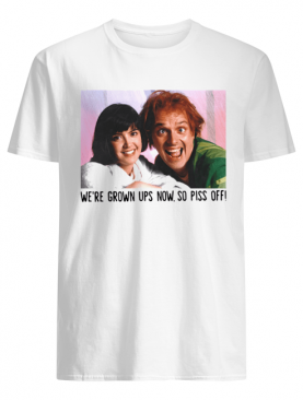 Rik Mayall And Phoebe Cates We're Grown Ups Now So Piss Off shirt