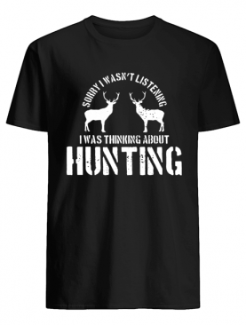 Sorry I Wasn't Listening I Was Thinking About Hunting Deer Hunting shirt