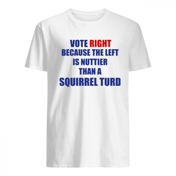 Vote Right Because The Left Is Nuttier Than A Squirrel Turd  Classic Men's T-shirt