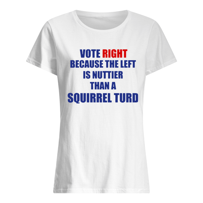 Vote Right Because The Left Is Nuttier Than A Squirrel Turd Classic Women's T-shirt