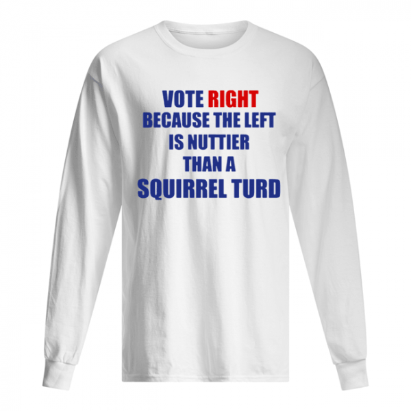 Vote Right Because The Left Is Nuttier Than A Squirrel Turd  Long Sleeved T-shirt