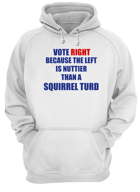 Vote Right Because The Left Is Nuttier Than A Squirrel Turd  Unisex Hoodie