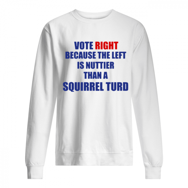 Vote Right Because The Left Is Nuttier Than A Squirrel Turd  Unisex Sweatshirt
