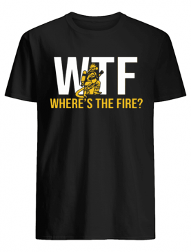 WTF Where's The Fire FireFighter shirt