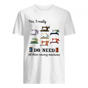 Yes I Really Do Need All These Sewing Machines  Classic Men's T-shirt