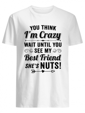 You Think I'm Crazy You Should See Me With My Best Friend She's Nuts shirt