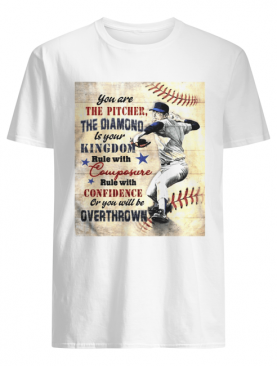 You are the pitcher the diamond is your kingdom rule with composure confidence or you will be overthrown shirt