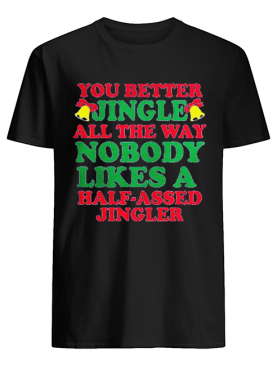 You better jingle all the way nobody like a half assed jingler shirt