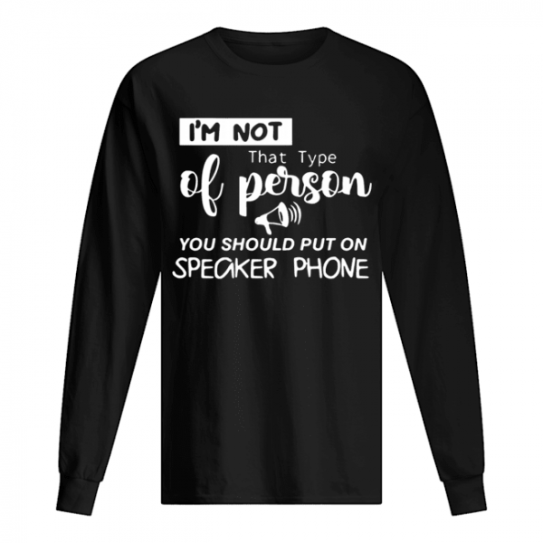 'm Not That Type Of Person You Should Put On Speakerphone  Long Sleeved T-shirt
