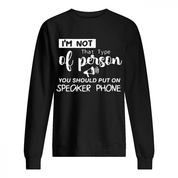 'm Not That Type Of Person You Should Put On Speakerphone  Unisex Sweatshirt