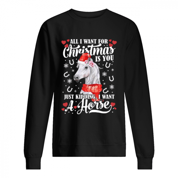 All I Want For Christmas Is You Just Kidding I Want A Horse  Unisex Sweatshirt