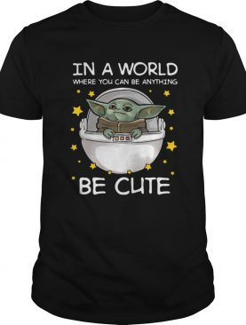 Baby Yoda In A World Where You Can Be Anything Be Cute shirt