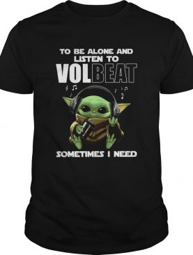 Baby Yoda To Be Alone And Listen To Volbeat Sometimes I Need shirt