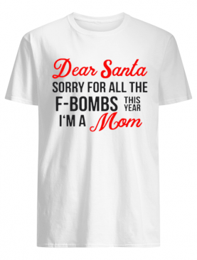 Dear Santa sorry for all the F-Bombs this year I'm a mom shirt