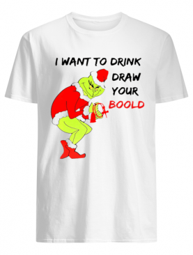 Grinch I want to drink draw your blood shirt
