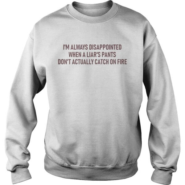 Im Always Disappointed When A Liars Pants Dont Actually Catch On Fire  Sweatshirt
