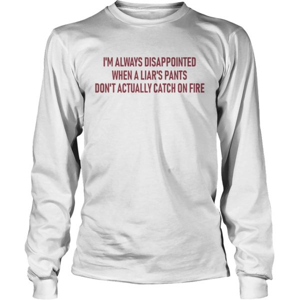 Im always disappointed when a liars pants dont actually catch on fire  LongSleeve