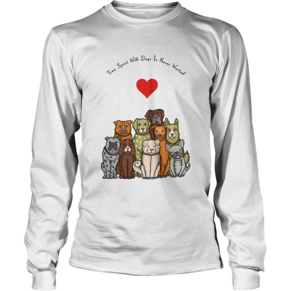 Time Spent With Dogs Is Never Wasted  LongSleeve