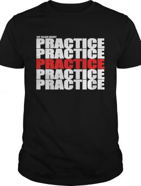 We Talkin About Practice shirt