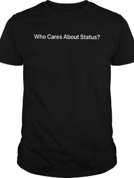 Who Cares About Status shirt