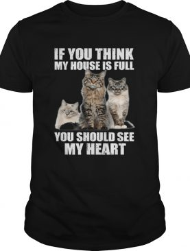 Cats if you think my house is full you should see me heart shirt