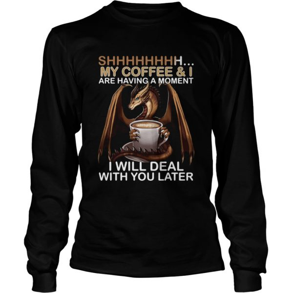Dragon my coffee and I are having a moment I will deal with you later  L LongSleeve