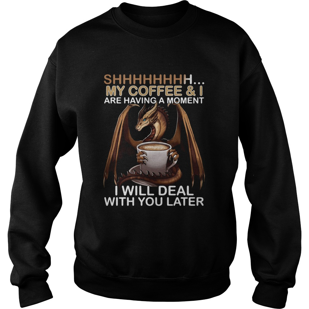 Dragon my coffee and I are having a moment I will deal with you later L Sweatshirt