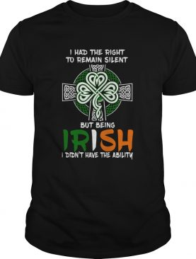 I Had The Right To Remain Silent But Being Irish I Didnt Have The Ability St Patricks Day shirt