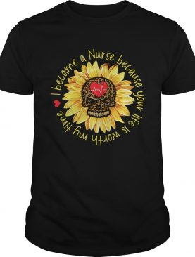 I become a Nurse because your life is worth my time sunflower shirt
