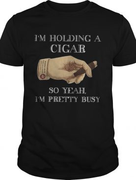 Im Holding A Cigar So Yeah Im Pretty Busy shirt