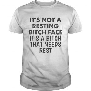 Its Not A Resting Bitch Face Its A Bitch That Needs Rest  Unisex