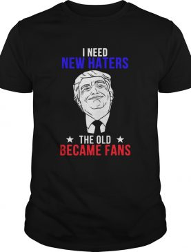 Trump I need New Haters The Old Became Fans shirt