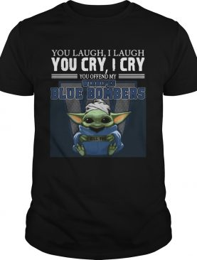 Baby Yoda you laugh I laugh you cry I cry you offend my Winnipeg Blue Bombers I kill you Hot shirt