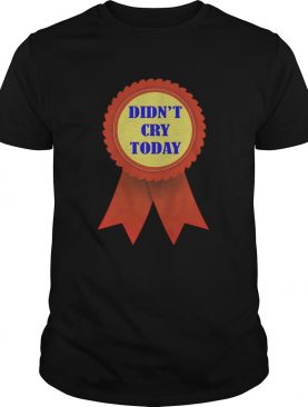 Didnt Cry Today shirt