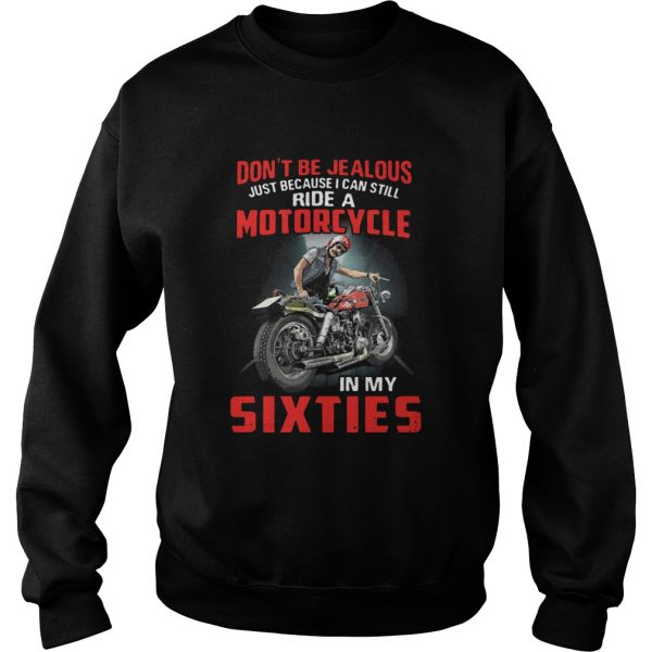 Dont Be Jealous Just Because I Can Still Ride A Motorcycle In My Sixties  Sweatshirt