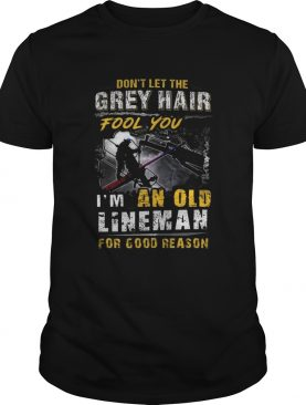 Dont Let The Grey Hair Fool You Im An Old Lineman For Good Reason shirt