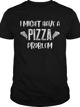 Funny I Might Have A Pizza Problem Pizza lover shirt