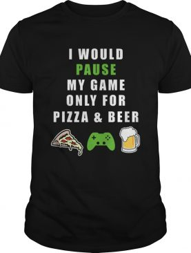 Funny I would Pause my Game only for BeerPizza Gamer shirt