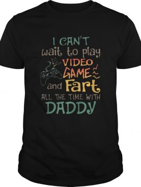 I Cant Wait To Play Video Game And Fart All The Time With Daddy shirt