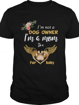 Im Not A Dog Owner Im A Mom To A Furbaby shirt