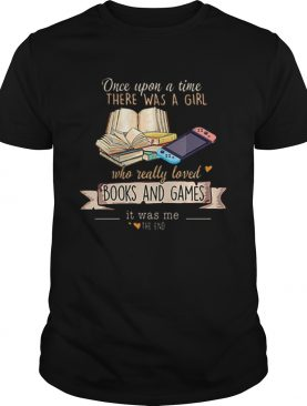 Once Upon A Time There Was A Girl Who Really Loved Books And Games It Was Me The End shirt