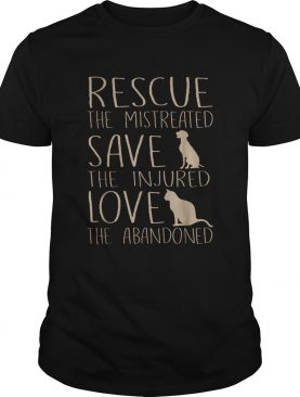 Rescue The Mistreated Save The Injured Love The Abandoned shirt
